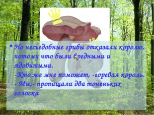 Но несъедобные грибы отказали королю, потому что были вредными и ядовитыми. -