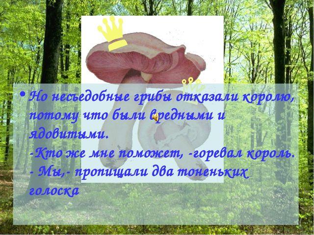 Но несъедобные грибы отказали королю, потому что были вредными и ядовитыми. -...