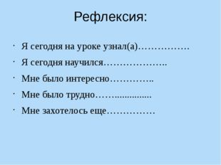 Рефлексия: Я сегодня на уроке узнал(а)……………. Я сегодня научился……………….. Мне б