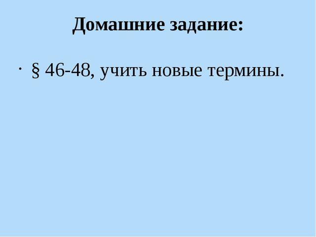 Домашние задание: § 46-48, учить новые термины.