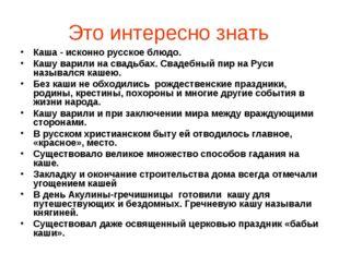 Это интересно знать Каша - исконно русское блюдо. Кашу варили на свадьбах. С