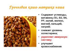 Гречневая каша-матушка наша Содержит углеводы, витамины В1, В2, В6, РР, калий