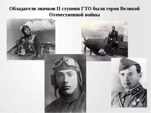 Обладатели значков II ступени ГТО были герои Великой Отечественной войны
