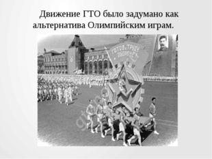 Движение ГТО было задумано как альтернатива Олимпийским играм.
