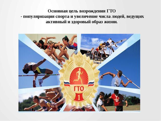 Основная цель возрождения ГТО - популяризация спорта и увеличение числа людей...