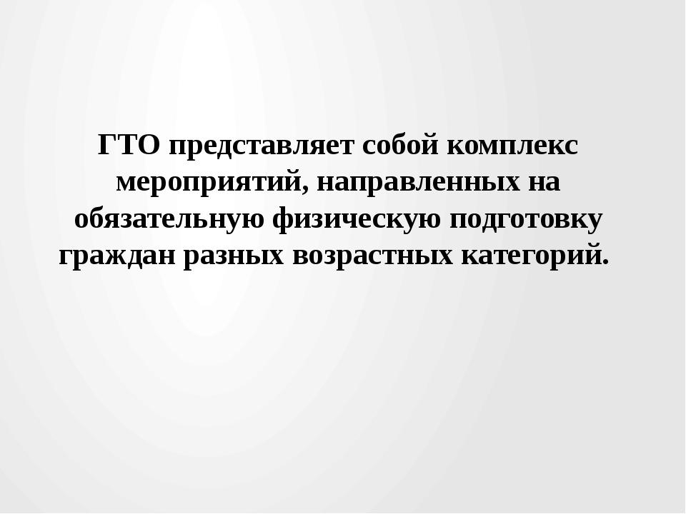 ГТО представляет собой комплекс мероприятий, направленных на обязательную фи...