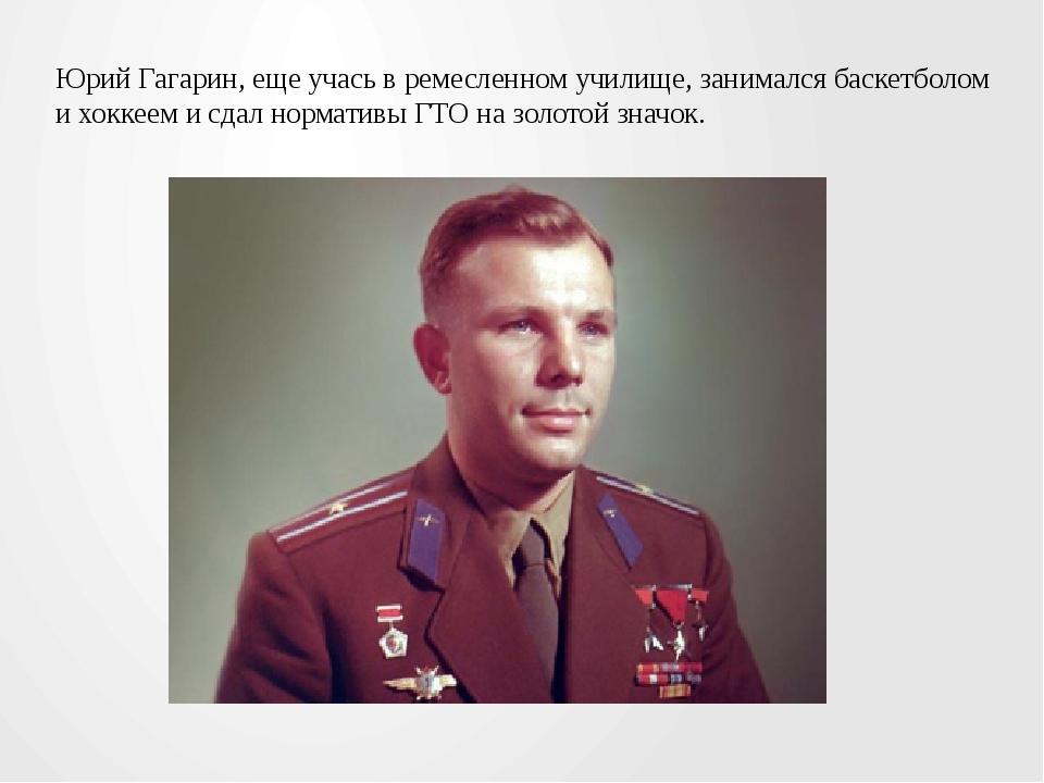 Юрий Гагарин, еще учась в ремесленном училище, занимался баскетболом и хоккее...