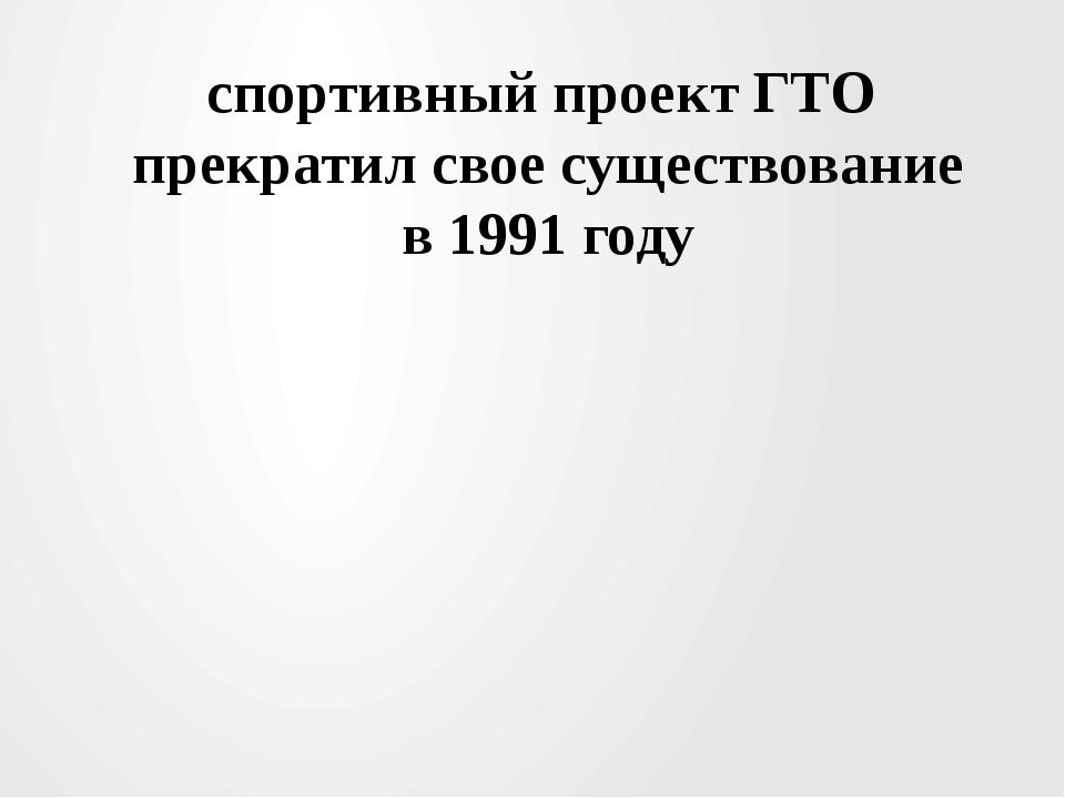 спортивный проект ГТО прекратил свое существование в 1991 году