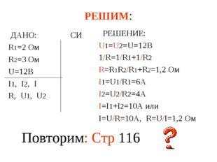 РЕШИМ: ДАНО: СИ R1=2 Ом R2=3 Ом U=12В I1, I2, I R, U1, U2 РЕШЕНИЕ: U1=U2=U=12