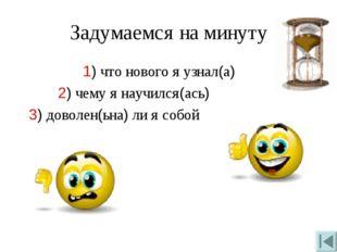 Задумаемся на минуту 1) что нового я узнал(а) 2) чему я научился(ась) 3) дово