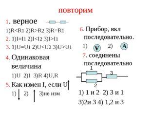 повторим 1. верное 1)RR2 3)R=R1 2. 1)I=I1 2)II1 3. 1)U=U1 2)UU1 4. Одинаковая