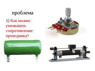 ответы 1) Как можно уменьшить сопротивление проводника? 2) Как уменьшить обще