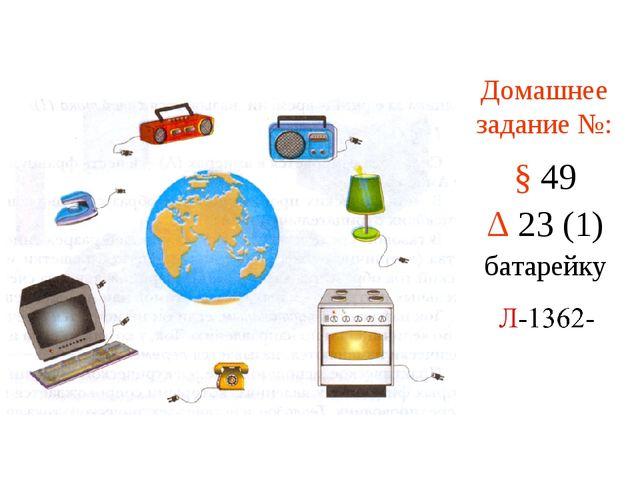Домашнее задание №: § 49 Δ 23 (1) батарейку