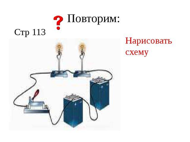 Повторим: Стр 113 I=I1=I2 U=U1+U2 R=R1+R2 Нарисовать схему