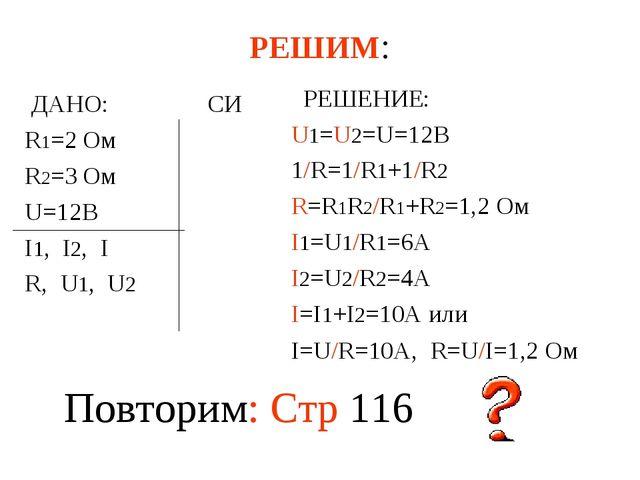 РЕШИМ: ДАНО: СИ R1=2 Ом R2=3 Ом U=12В I1, I2, I R, U1, U2 РЕШЕНИЕ: U1=U2=U=12...