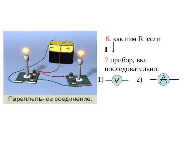 6. как измен R, если R1 1) 2) 3)не изм 7. прибор,вкл параллельно. 6. как изм...