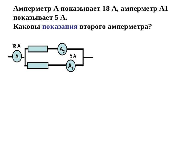 Амперметр А показывает 18 А, амперметр А1 показывает 5 А. Каковы показания вт...