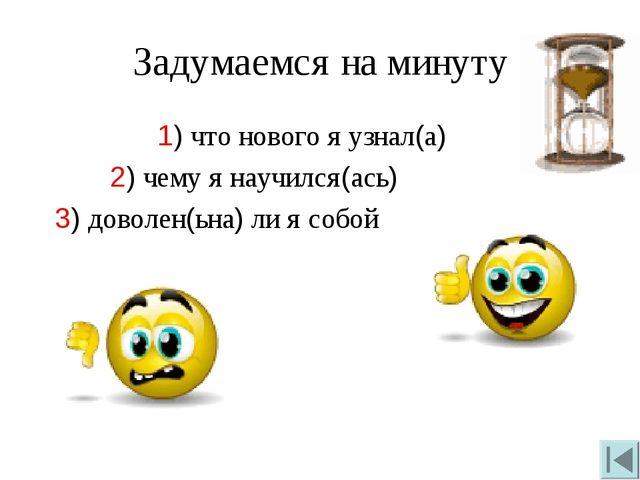 Задумаемся на минуту 1) что нового я узнал(а) 2) чему я научился(ась) 3) дово...