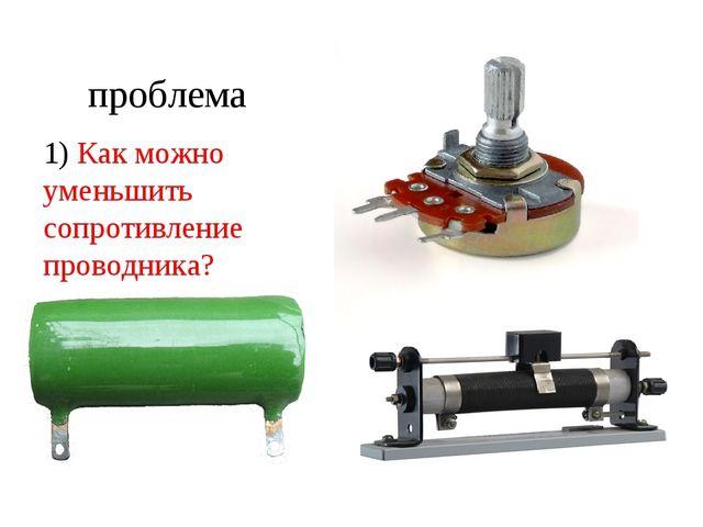ответы 1) Как можно уменьшить сопротивление проводника? 2) Как уменьшить обще...