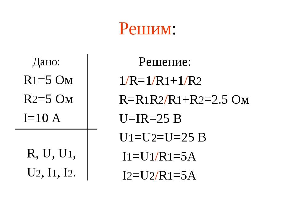 Решим: Дано: R1=5 Ом R2=5 Ом I=10 А R, U, U1, U2, I1, I2. Решение: 1/R=1/R1+1...