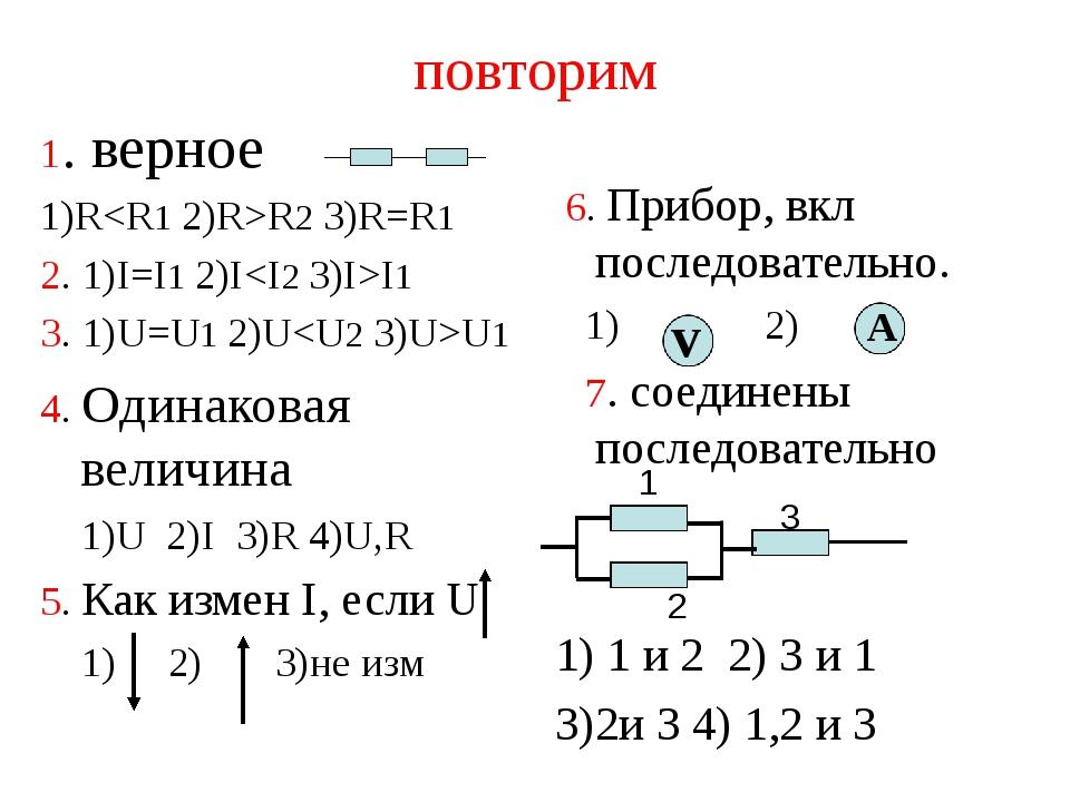 повторим 1. верное 1)RR2 3)R=R1 2. 1)I=I1 2)II1 3. 1)U=U1 2)UU1 4. Одинаковая...