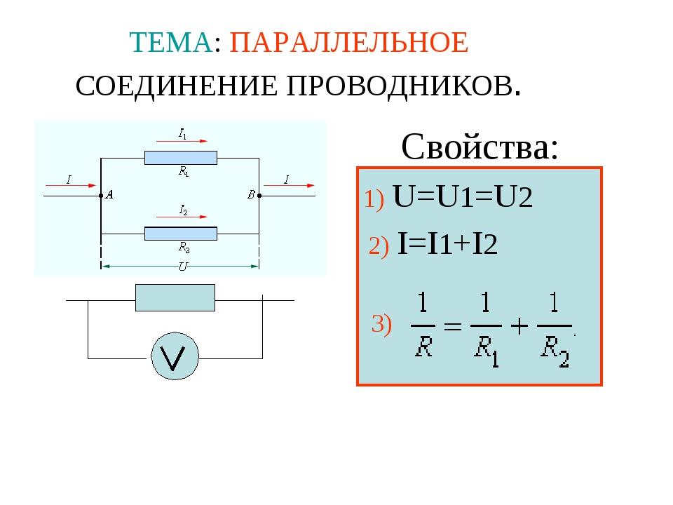 ТЕМА: ПАРАЛЛЕЛЬНОЕ СОЕДИНЕНИЕ ПРОВОДНИКОВ. Свойства: 1) U=U1=U2 2) I=I1+I2 3)