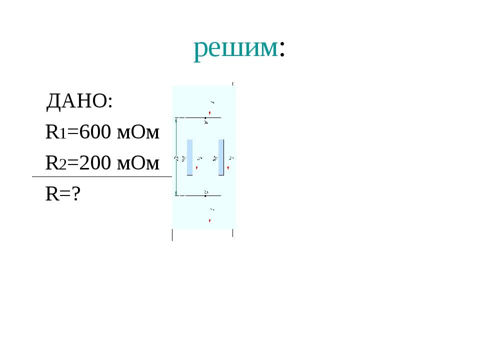 решим: ДАНО: СИ R1=600 мОм 0,6 R2=200 мОм 0,2 R=?