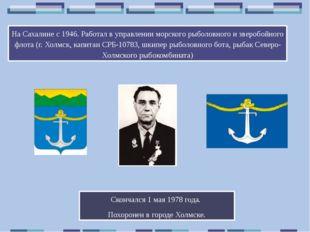 На Сахалине с 1946. Работал в управлении морского рыболовного и зверобойного