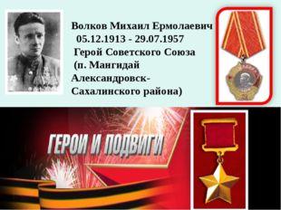 Волков Михаил Ермолаевич 05.12.1913 - 29.07.1957 Герой Советского Союза (п. М