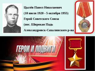 Цылёв Павел Николаевич (10 июля 1920 - 5 октября 1955) Герой Советского Союза