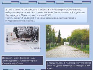 В 1949 г. уехал на Сахалин, жил и работал в г. Александровск-Сахалинский, изб