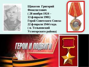 Щекотов Григорий Феоктистович ( 28 ноября 1924 – 13 февраля 1981) Герой Совет