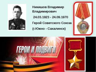 Никишов Владимир Владимирович 24.03.1923 - 24.09.1970 Герой Советского Союза