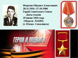 Федотов Михаил Алексеевич 20.11.1916 -27.10.1986 Герой Советского Союза Даты