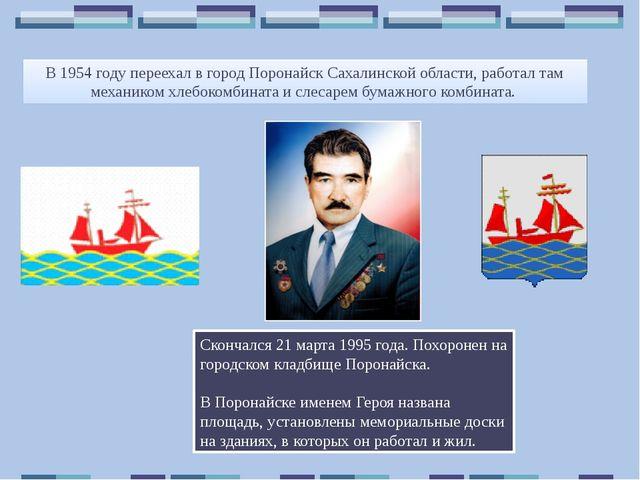 В 1954 году переехал в город Поронайск Сахалинской области, работал там механ...