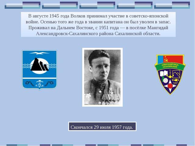 В августе 1945 года Волков принимал участие в советско-японской войне. Осенью...