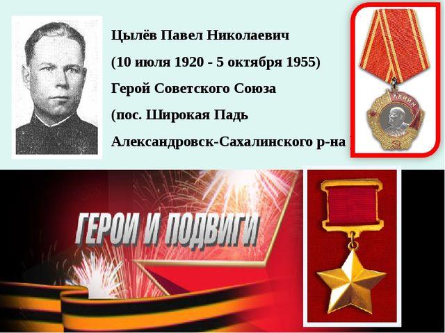 Цылёв Павел Николаевич (10 июля 1920 - 5 октября 1955) Герой Советского Союза...