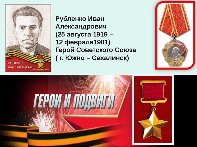 Рубленко Иван Александрович (25 августа 1919 – 12 февраля1981) Герой Советско...