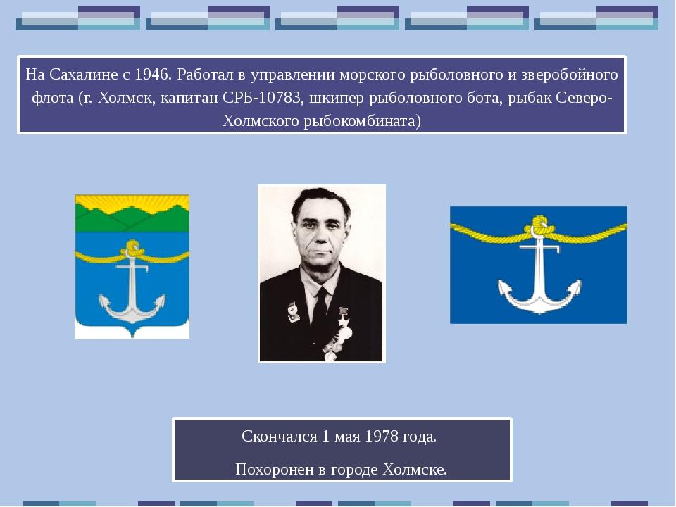 На Сахалине с 1946. Работал в управлении морского рыболовного и зверобойного...