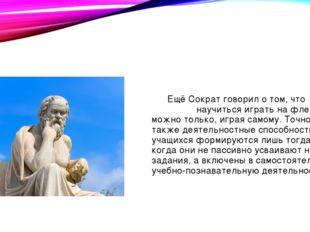 Ещё Сократ говорил о том, что научиться играть на флейте можно только, играя