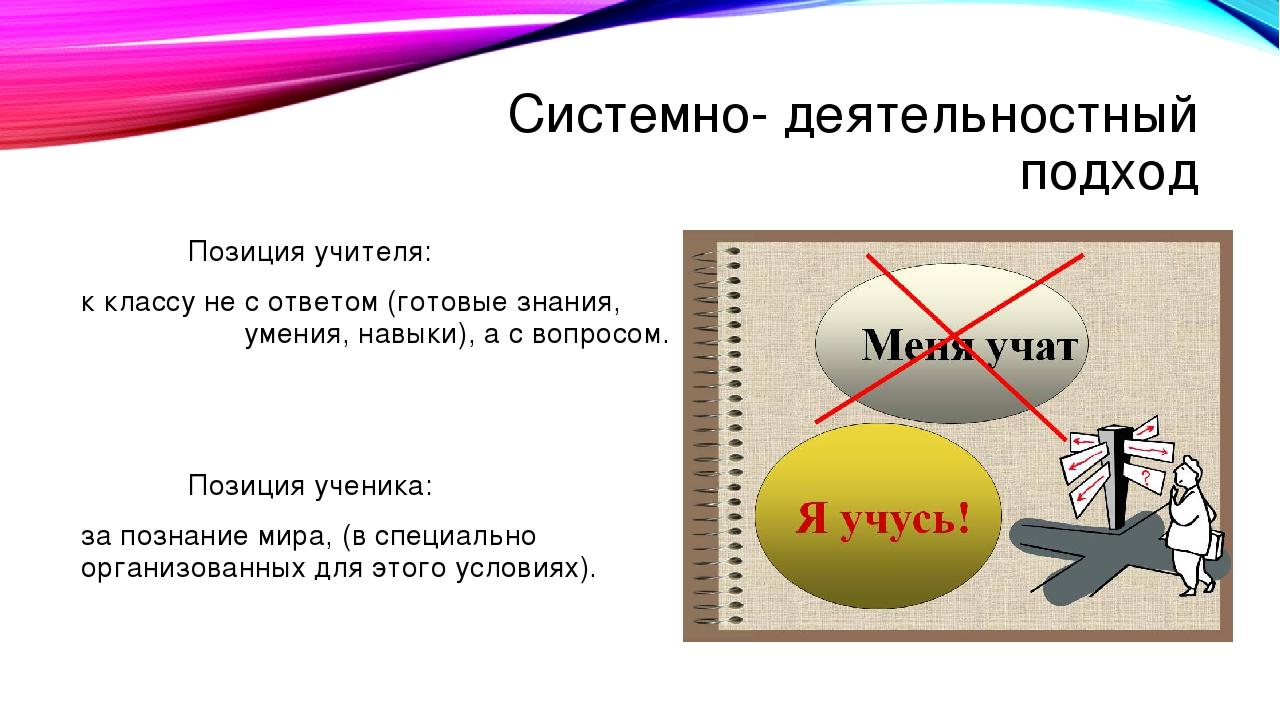 Системно- деятельностный подход Позиция учителя: к классу не с ответом (готов...