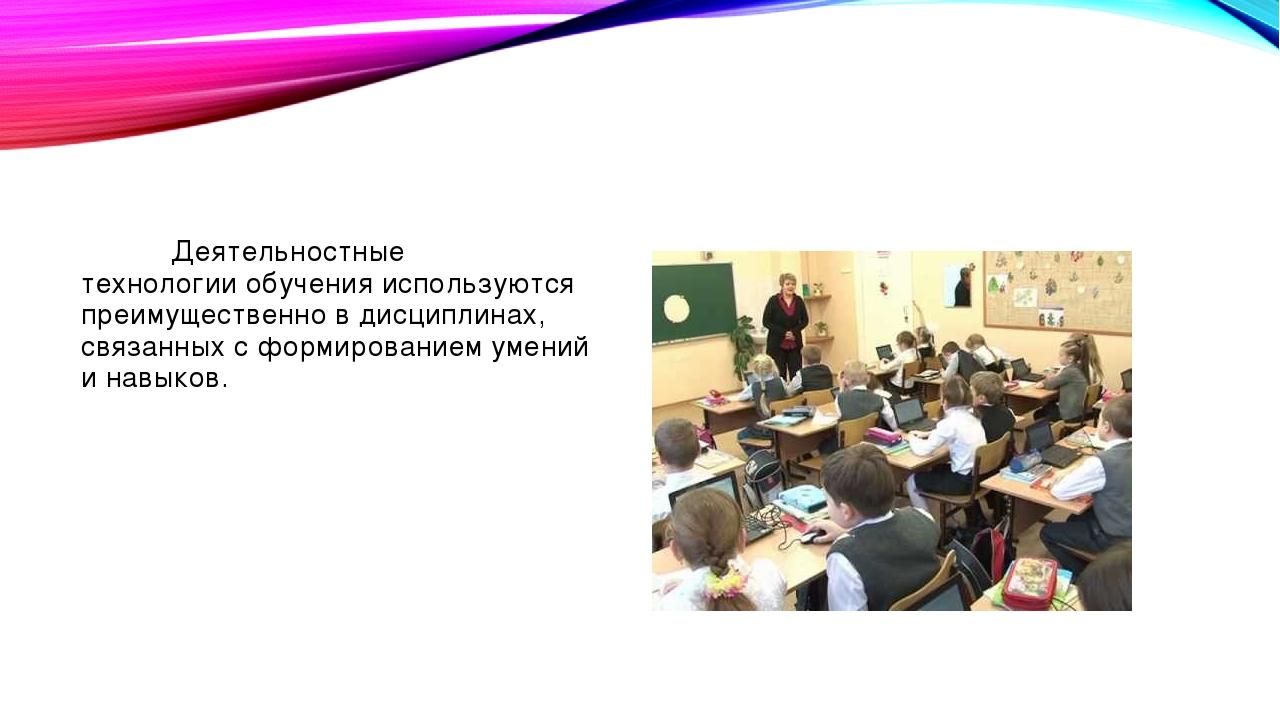 Деятельностные технологии обучения используются преимущественно в дисциплина...