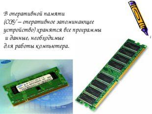 В оперативной памяти (ОЗУ – оперативное запоминающее устройство) хранятся все