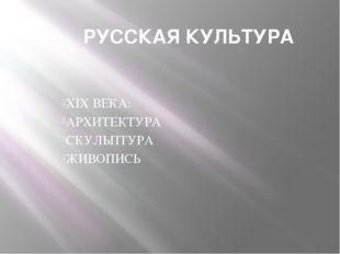 РУССКАЯ КУЛЬТУРА XIX ВЕКА: АРХИТЕКТУРА СКУЛЬПТУРА ЖИВОПИСЬ
