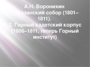 А.Н. Воронихин 1. Казанский собор (1801–1811). 2. Горный кадетский корпус (18