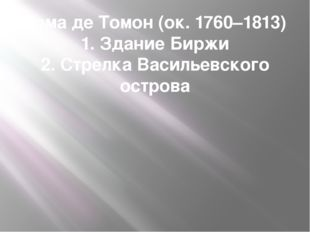 Тома де Томон (ок. 1760–1813) 1. Здание Биржи 2. Стрелка Васильевского острова