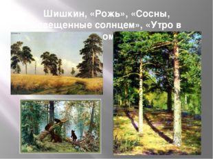 Шишкин, «Рожь», «Сосны, освещенные солнцем», «Утро в сосновом лесу»