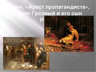 Репин, «Арест пропагандиста», «Иван Грозный и его сын Иван»