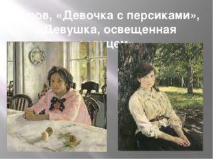 Серов, «Девочка с персиками», «Девушка, освещенная солнцем»