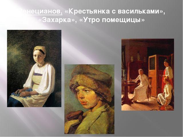 Венецианов, «Крестьянка с васильками», «Захарка», «Утро помещицы»